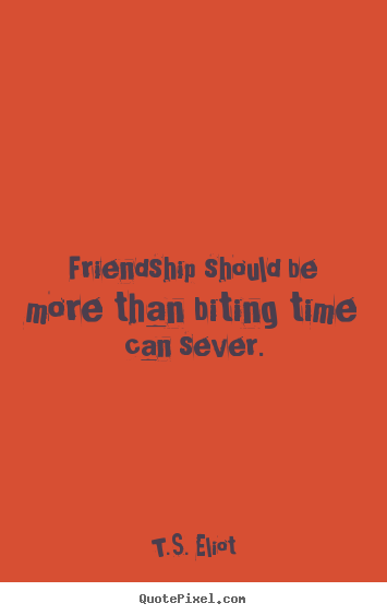 Friendship quote - Friendship should be more than biting time can sever.