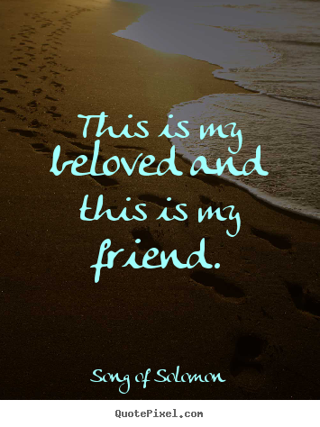 This is my beloved and this is my friend. Song Of Solomon top friendship quote
