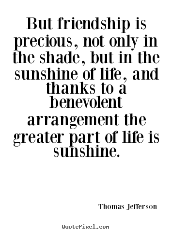 Quotes about friendship - But friendship is precious, not only in the shade,..