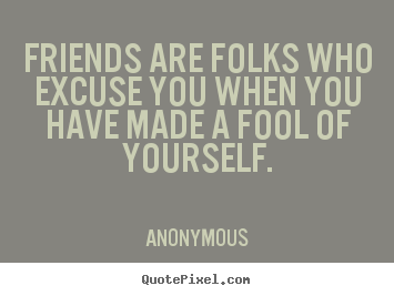 Friendship quotes - Friends are folks who excuse you when you have made..