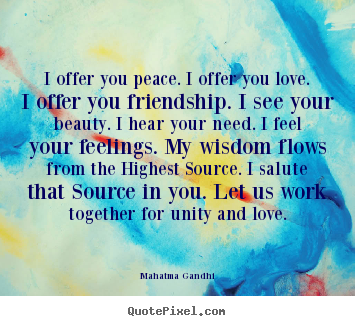 Quotes about friendship - I offer you peace. i offer you love. i offer you..