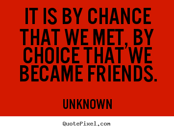 Friendship quote - It is by chance that we met, by choice that we became friends.