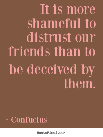 Quotes about friendship - It is more shameful to distrust our friends than to be deceived by them.