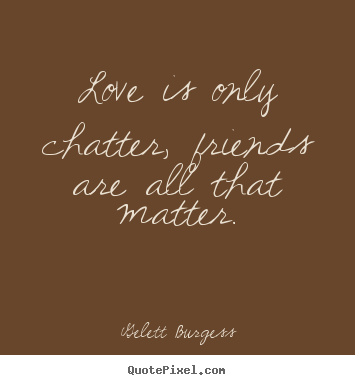 Diy picture quotes about friendship - Love is only chatter, friends are all that matter.