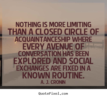 A. J. Cronin picture quotes - Nothing is more limiting than a closed circle of acquaintanceship.. - Friendship quote