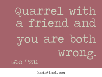 Quarrel with a friend and you are both wrong. Lao-Tzu  friendship quotes