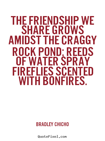 Quote about friendship - The friendship we share grows amidst the craggy rock pond; reeds of water..
