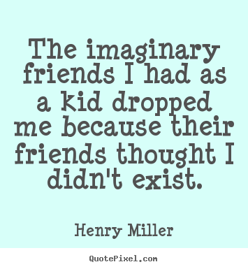 Henry Miller picture sayings - The imaginary friends i had as a kid dropped.. - Friendship quote
