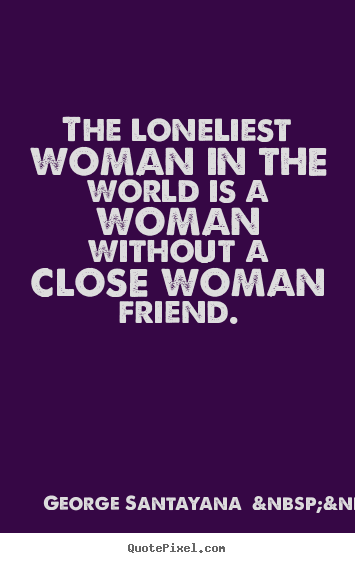 The loneliest woman in the world is a woman without a.. George Santayana    (more) good friendship quotes