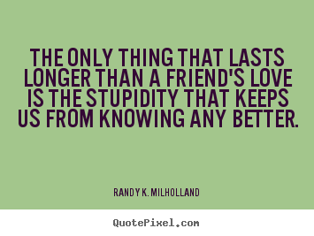 Randy K. Milholland picture quote - The only thing that lasts longer than a friend's love.. - Friendship quote
