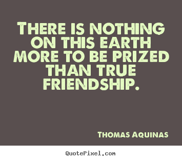 Make custom picture quote about friendship - There is nothing on this earth more to be prized..