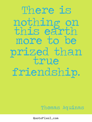 Thomas Aquinas image quotes - There is nothing on this earth more to be.. - Friendship quotes