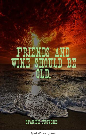 Make picture quotes about friendship - Friends and wine should be old.