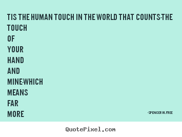Create picture quotes about friendship - Tis the human touch in the world that counts-the..