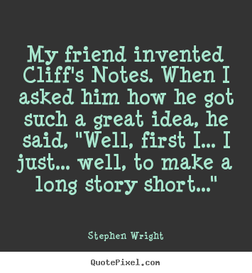 Quotes about friendship - My friend invented cliff's notes. when i asked him how he got such..