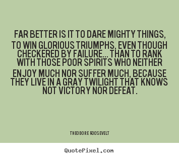 Friendship quote - Far better is it to dare mighty things, to win..