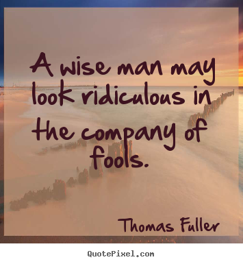 Create graphic picture quotes about friendship - A wise man may look ridiculous in the company..