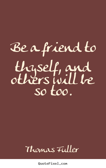 Thomas Fuller photo quotes - Be a friend to thyself, and others will be so too. - Friendship quote