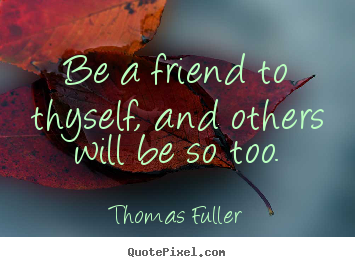 Quotes about friendship - Be a friend to thyself, and others will be so too.