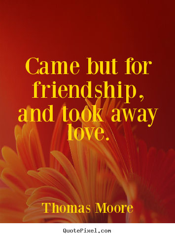 Quote about friendship - Came but for friendship, and took away love.