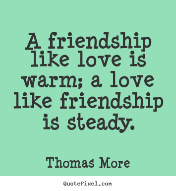 A friendship like love is warm; a love like.. Thomas More  friendship quotes