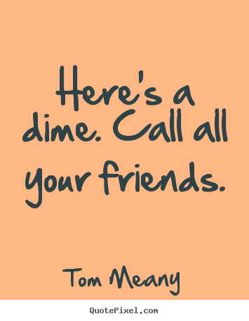 Create your own photo quotes about friendship - Here's a dime. call all your friends.