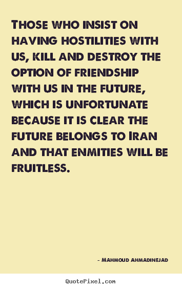 Those who insist on having hostilities with us, kill and destroy the.. Mahmoud Ahmadinejad popular friendship quotes