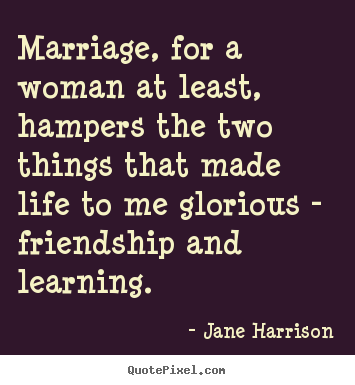 Quotes about friendship - Marriage, for a woman at least, hampers the..