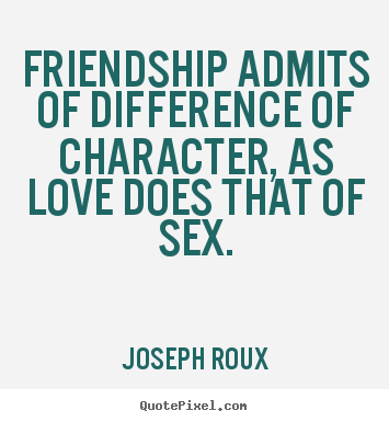 Friendship admits of difference of character, as love does that of.. Joseph Roux great friendship sayings