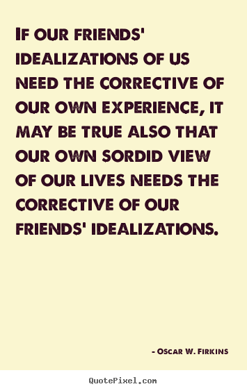 Make custom picture quote about friendship - If our friends' idealizations of us need the corrective of our own experience,..