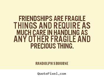 Randolph S Bourne picture quotes - Friendships are fragile things and require as much care.. - Friendship quotes