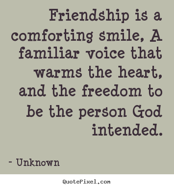 Friendship quotes - Friendship is a comforting smile, a familiar voice that..