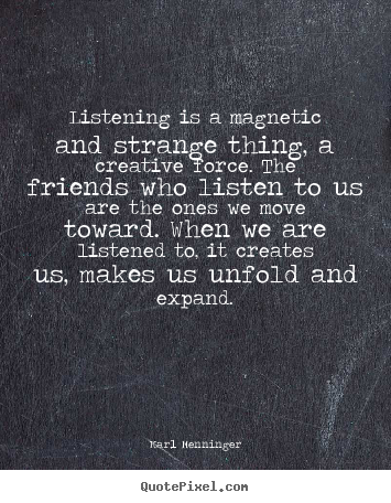 Listening is a magnetic and strange thing, a creative.. Karl Menninger greatest friendship quotes