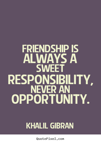 Khalil Gibran image quote - Friendship is always a sweet responsibility, never an opportunity. - Friendship quotes