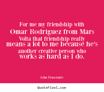 John Frusciante picture quotes - For me my friendship with omar rodriguez from mars volta that.. - Friendship quotes