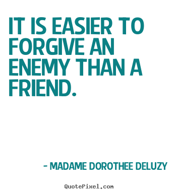 Madame Dorothee Deluzy picture quotes - It is easier to forgive an enemy than a friend. - Friendship quotes