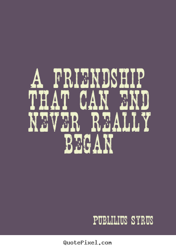 A friendship that can end never really began Publilius Syrus  friendship quotes