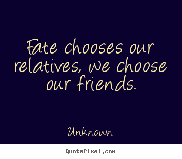 Fate chooses our relatives, we choose our friends. Unknown greatest friendship quote