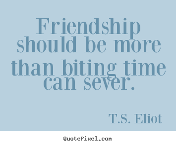 Create picture sayings about friendship - Friendship should be more than biting time can sever.