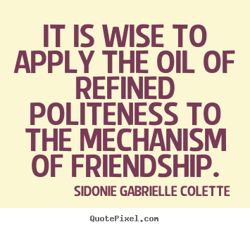 It is wise to apply the oil of refined politeness.. Sidonie Gabrielle Colette best friendship quote