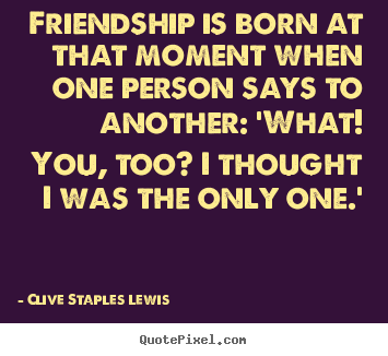 Clive Staples Lewis picture quotes - Friendship is born at that moment when one person says to another: 'what!.. - Friendship sayings