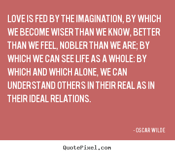 Create picture quotes about friendship - Love is fed by the imagination, by which we become wiser than we..