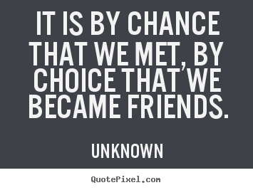 Unknown picture quotes - It is by chance that we met, by choice that we.. - Friendship quotes