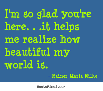 Rainer Maria Rilke photo quotes - I'm so glad you're here. . .it helps me realize how.. - Friendship quotes