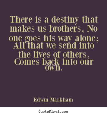 Friendship quotes - There is a destiny that makes us brothers, no one..