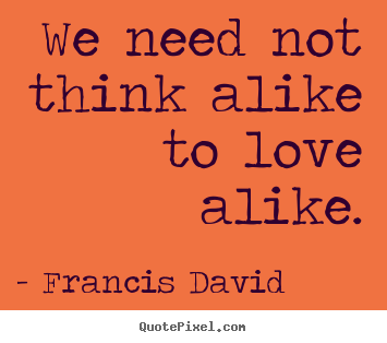 Francis David poster quotes - We need not think alike to love alike. - Friendship quote
