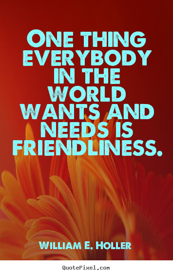 Create your own picture quotes about friendship - One thing everybody in the world wants and..
