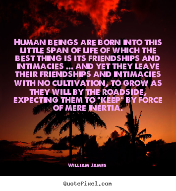 William James picture quotes - Human beings are born into this little span.. - Friendship quote