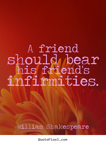 A friend should bear his friend's infirmities. William Shakespeare top friendship quotes