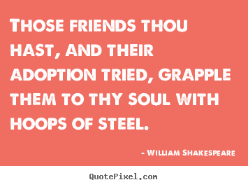 Quotes about friendship - Those friends thou hast, and their adoption tried, grapple..